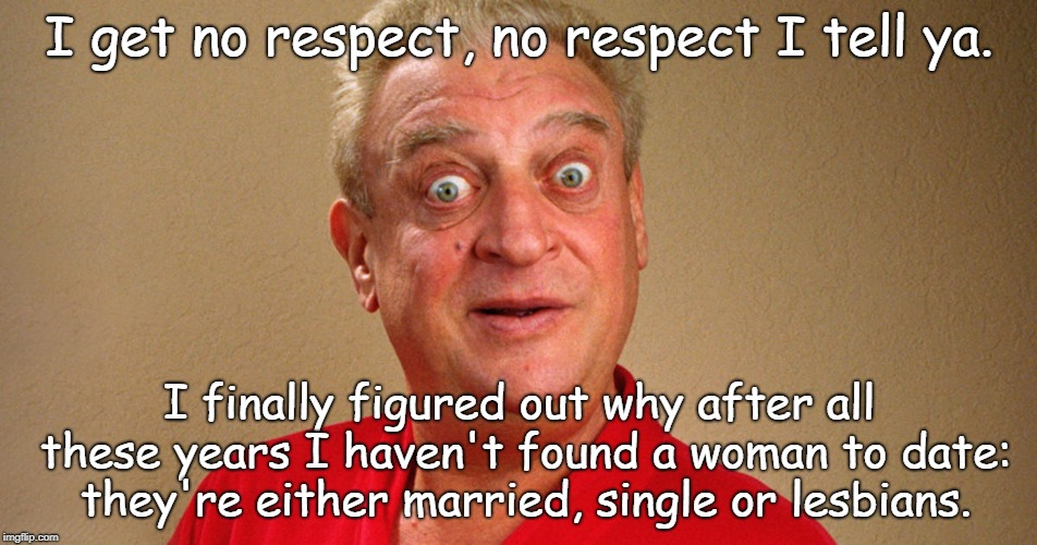 Not a woman... | I get no respect, no respect I tell ya. I finally figured out why after all these years I haven't found a woman to date: they're either marr | image tagged in i get no respect,no respect | made w/ Imgflip meme maker