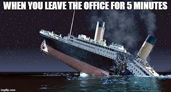 Titanic | WHEN YOU LEAVE THE OFFICE FOR 5 MINUTES | image tagged in titanic | made w/ Imgflip meme maker