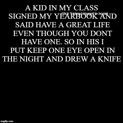 A KID IN MY CLASS SIGNED MY YEARBOOK AND SAID HAVE A GREAT LIFE EVEN THOUGH YOU DONT HAVE ONE. SO IN HIS I PUT KEEP ONE EYE OPEN IN THE NIGH | image tagged in funny,demotivationals | made w/ Imgflip demotivational maker