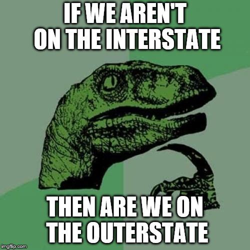 Philosoraptor Meme | IF WE AREN'T ON THE INTERSTATE THEN ARE WE ON THE OUTERSTATE | image tagged in memes,philosoraptor | made w/ Imgflip meme maker