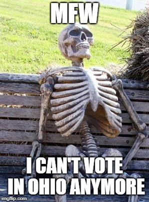 Waiting Skeleton Meme | MFW I CAN'T VOTE IN OHIO ANYMORE | image tagged in memes,waiting skeleton | made w/ Imgflip meme maker