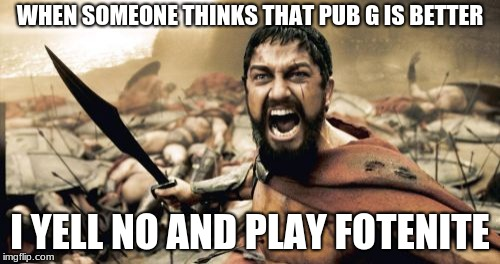 Sparta Leonidas | WHEN SOMEONE THINKS THAT PUB G IS BETTER I YELL NO AND PLAY FOTENITE | image tagged in memes,sparta leonidas | made w/ Imgflip meme maker