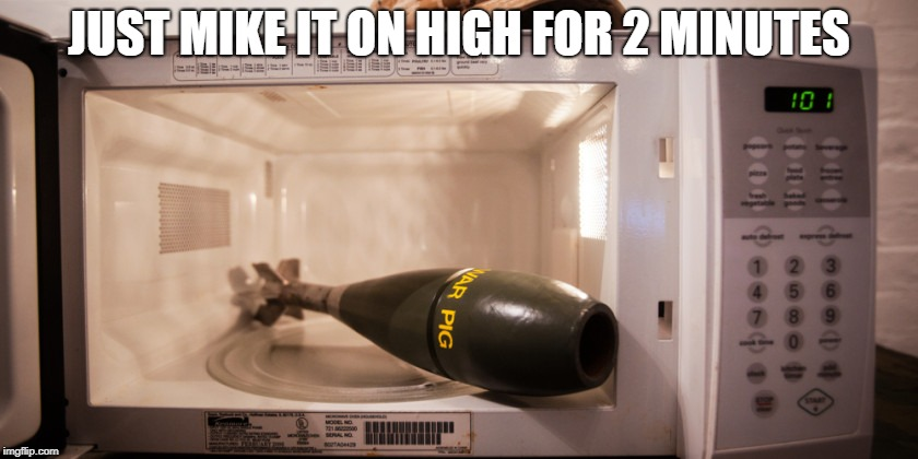Mortar Round in a Microwave | JUST MIKE IT ON HIGH FOR 2 MINUTES | image tagged in mortar round in a microwave | made w/ Imgflip meme maker