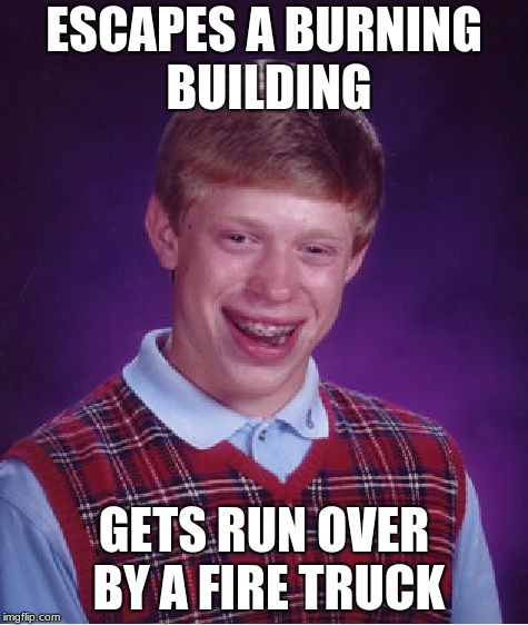 Bad Luck Brian Meme | ESCAPES A BURNING BUILDING GETS RUN OVER BY A FIRE TRUCK | image tagged in memes,bad luck brian | made w/ Imgflip meme maker
