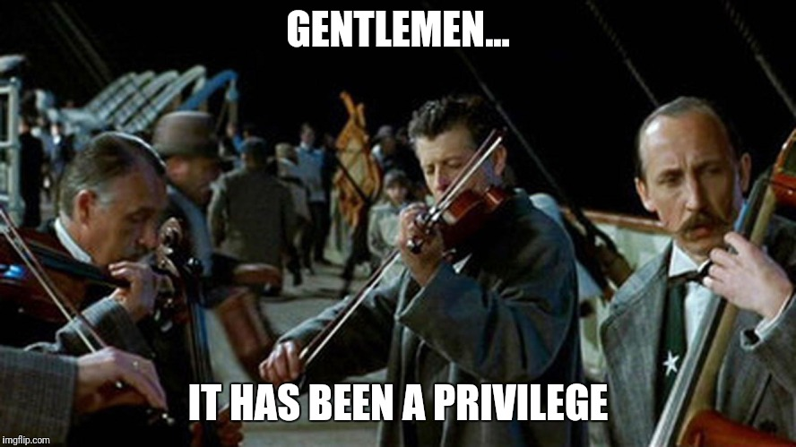 Titanic Musicians | GENTLEMEN... IT HAS BEEN A PRIVILEGE | image tagged in titanic musicians | made w/ Imgflip meme maker