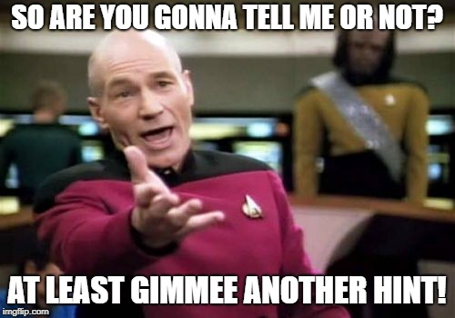 Picard Wtf Meme | SO ARE YOU GONNA TELL ME OR NOT? AT LEAST GIMMEE ANOTHER HINT! | image tagged in memes,picard wtf | made w/ Imgflip meme maker