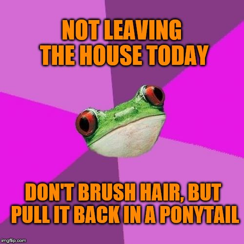 I work from home, so... | NOT LEAVING THE HOUSE TODAY DON'T BRUSH HAIR, BUT PULL IT BACK IN A PONYTAIL | image tagged in memes,foul bachelorette frog,ponytail,laziness | made w/ Imgflip meme maker