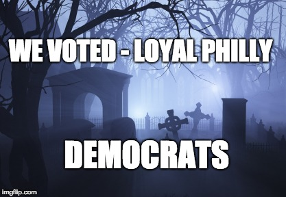 WE VOTED - LOYAL PHILLY DEMOCRATS | image tagged in cemetery | made w/ Imgflip meme maker