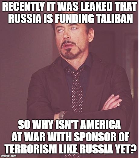 Face You Make Robert Downey Jr Meme | RECENTLY IT WAS LEAKED THAT RUSSIA IS FUNDING TALIBAN SO WHY ISN'T AMERICA AT WAR WITH SPONSOR OF TERRORISM LIKE RUSSIA YET? | image tagged in memes,face you make robert downey jr,russia,america,taliban,hypocrisy | made w/ Imgflip meme maker