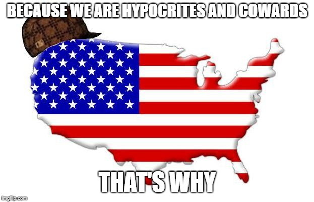BECAUSE WE ARE HYPOCRITES AND COWARDS THAT'S WHY | made w/ Imgflip meme maker