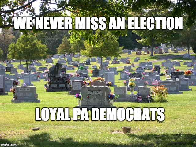 cemetery | WE NEVER MISS AN ELECTION LOYAL PA DEMOCRATS | image tagged in cemetery | made w/ Imgflip meme maker