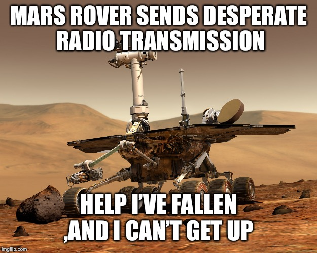 Mars rover | MARS ROVER SENDS DESPERATE RADIO TRANSMISSION HELP I'VE FALLEN ,AND I CAN'T GET UP | image tagged in mars rover | made w/ Imgflip meme maker