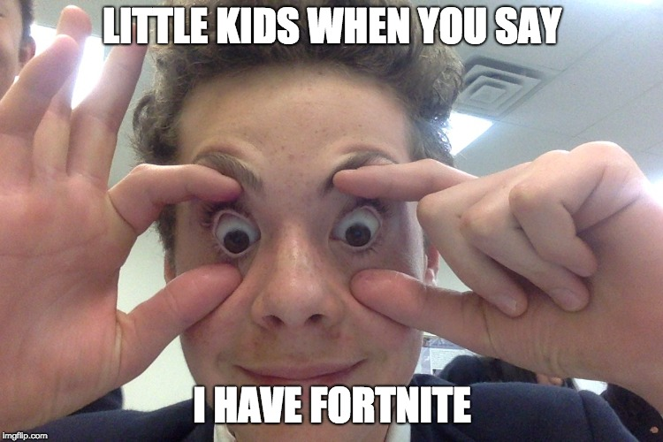 LITTLE KIDS WHEN YOU SAY I HAVE FORTNITE | image tagged in boi | made w/ Imgflip meme maker