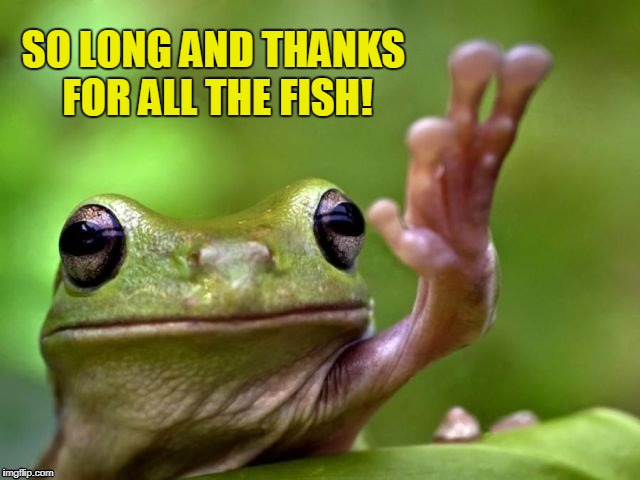SO LONG AND THANKS FOR ALL THE FISH! | made w/ Imgflip meme maker