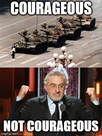 There is a difference |  COURAGEOUS; NOT COURAGEOUS | image tagged in robert de niro | made w/ Imgflip meme maker