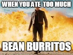 WHEN YOU ATE  TOO MUCH BEAN BURRITOS | image tagged in explosion walk | made w/ Imgflip meme maker