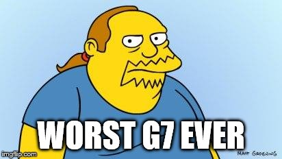 Worst. Thing. Ever. (Simpsons) | WORST G7 EVER | image tagged in worst thing ever simpsons | made w/ Imgflip meme maker