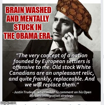 BRAIN WASHED AND MENTALLY STUCK IN THE OBAMA ERA. | image tagged in trudeau weirdo pervert traitor,scumbag | made w/ Imgflip meme maker