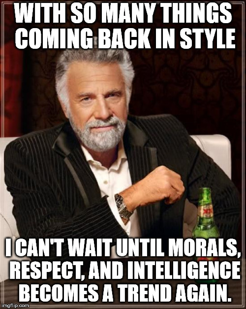I think we could add critical thinking and responsibility for one's actions to that. |  WITH SO MANY THINGS COMING BACK IN STYLE; I CAN'T WAIT UNTIL MORALS, RESPECT, AND INTELLIGENCE BECOMES A TREND AGAIN. | image tagged in memes,the most interesting man in the world | made w/ Imgflip meme maker
