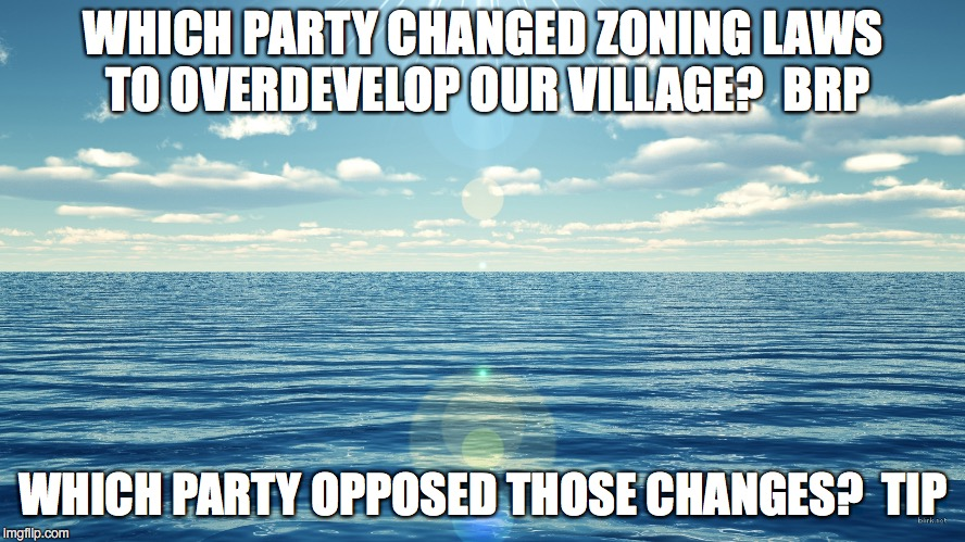 flat ocean | WHICH PARTY CHANGED ZONING LAWS TO OVERDEVELOP OUR VILLAGE?  BRP WHICH PARTY OPPOSED THOSE CHANGES?  TIP | image tagged in flat ocean | made w/ Imgflip meme maker