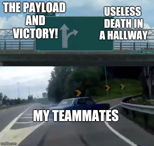 Left Exit 12 Off Ramp Meme | THE PAYLOAD AND VICTORY! MY TEAMMATES USELESS DEATH IN A HALLWAY | image tagged in memes,left exit 12 off ramp | made w/ Imgflip meme maker