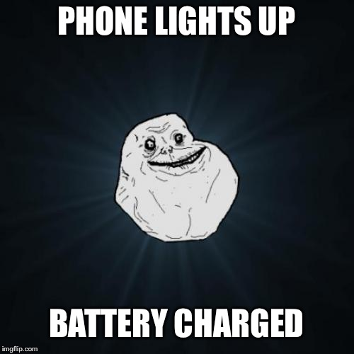 For ever alone guy | PHONE LIGHTS UP BATTERY CHARGED | image tagged in memes,forever alone,funny | made w/ Imgflip meme maker