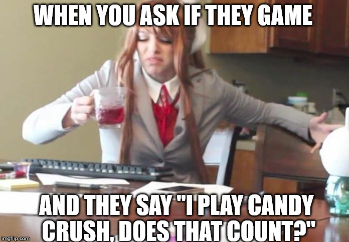 "Gamers  | WHEN YOU ASK IF THEY GAME AND THEY SAY ""I PLAY CANDY CRUSH, DOES THAT COUNT?"" 