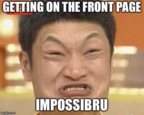 Impossibru Guy Original | GETTING ON THE FRONT PAGE IMPOSSIBRU | image tagged in memes,impossibru guy original,front page | made w/ Imgflip meme maker