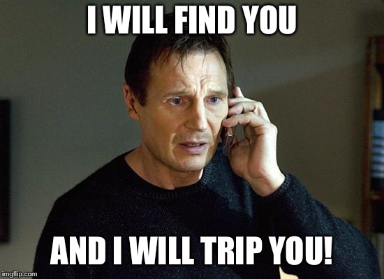 I WILL FIND YOU AND I WILL TRIP YOU! | made w/ Imgflip meme maker