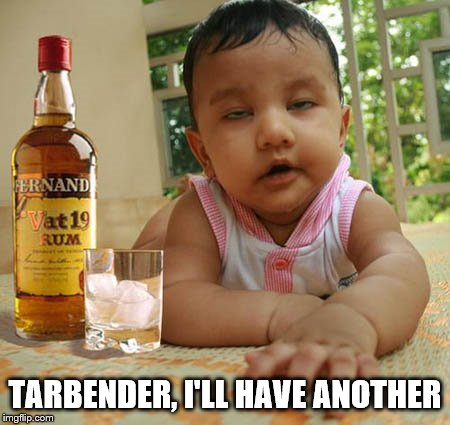Have another one for the road | TARBENDER, I'LL HAVE ANOTHER | image tagged in memes,drinking,drunk baby,funny | made w/ Imgflip meme maker