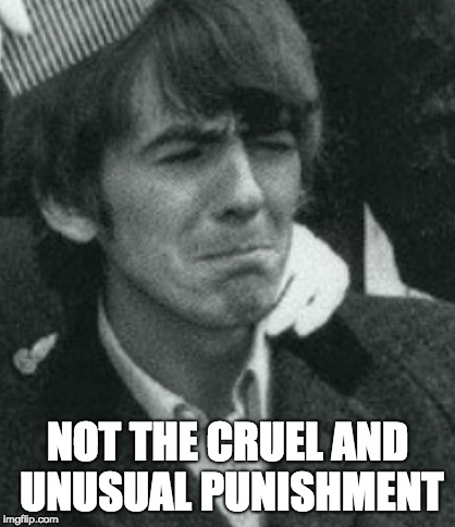NOT THE CRUEL AND UNUSUAL PUNISHMENT | made w/ Imgflip meme maker
