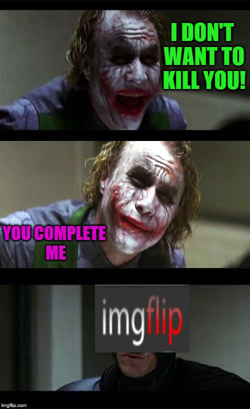 You... Complete Me. (An original template! :D ) | I DON'T WANT TO KILL YOU! YOU COMPLETE ME | image tagged in memes,funny,batman,joker,imgflip,addiction | made w/ Imgflip meme maker
