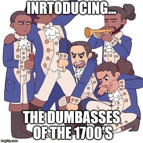 INRTODUCING... THE DUMBASSES OF THE 1700'S | image tagged in hamilton | made w/ Imgflip meme maker