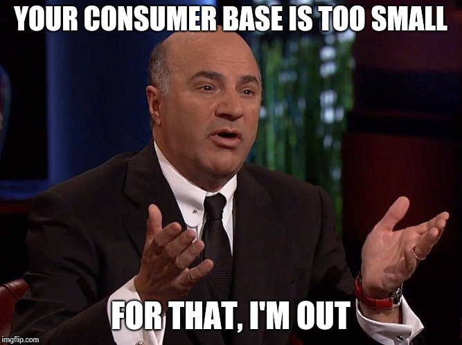 YOUR CONSUMER BASE IS TOO SMALL FOR THAT, I'M OUT | made w/ Imgflip meme maker