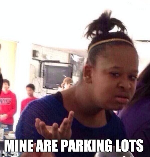 Black Girl Wat Meme | MINE ARE PARKING LOTS | image tagged in memes,black girl wat | made w/ Imgflip meme maker
