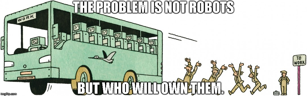 The problem is not robots | THE PROBLEM IS NOT ROBOTS BUT WHO WILL OWN THEM. | image tagged in technology,robots,work,unemployment | made w/ Imgflip meme maker
