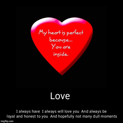 Love | I always have I always will love you And always be loyal and honest to you And hopefully not many dull moments | image tagged in funny,demotivationals | made w/ Imgflip demotivational maker