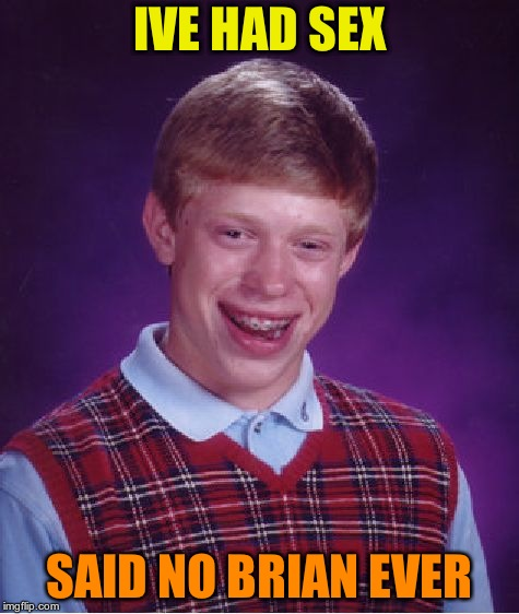 Bad Luck Brian Meme | IVE HAD SEX SAID NO BRIAN EVER | image tagged in memes,bad luck brian | made w/ Imgflip meme maker
