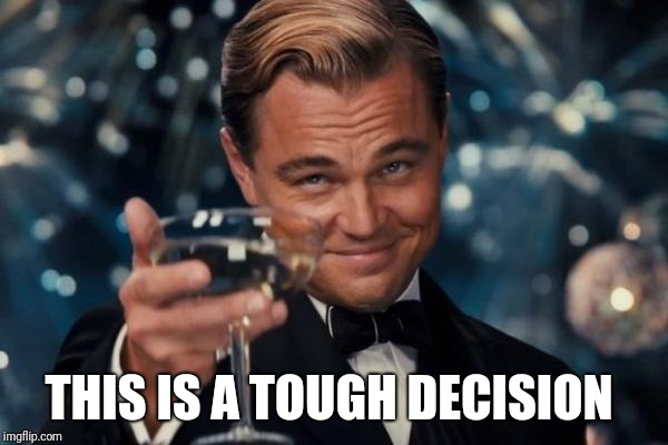 Leonardo Dicaprio Cheers Meme | THIS IS A TOUGH DECISION | image tagged in memes,leonardo dicaprio cheers | made w/ Imgflip meme maker