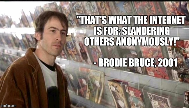 "A knowledge bomb from Brodie | ""THAT'S WHAT THE INTERNET IS FOR; SLANDERING OTHERS ANONYMOUSLY!"" - BRODIE BRUCE, 2001 