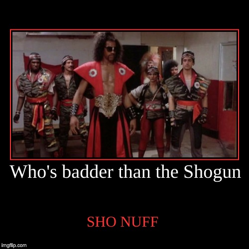 Who's badder than the Shogun | SHO NUFF | image tagged in funny,demotivationals | made w/ Imgflip demotivational maker