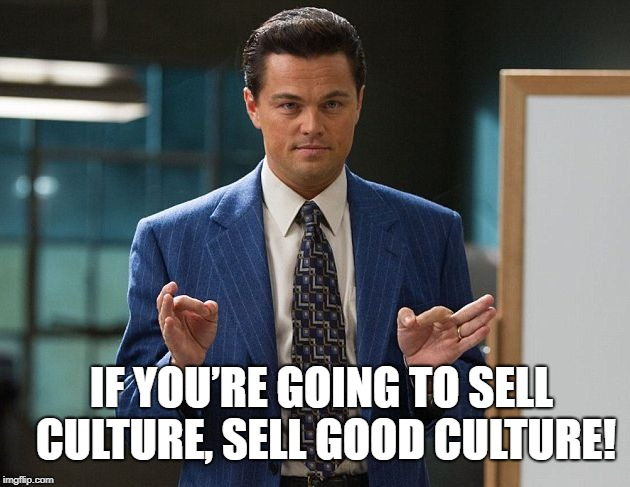Wolf of Wallstreet | IF YOU'RE GOING TO SELL CULTURE, SELL GOOD CULTURE! | image tagged in wolf of wallstreet | made w/ Imgflip meme maker
