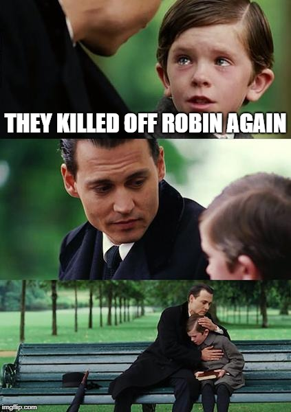 Finding Neverland Meme | THEY KILLED OFF ROBIN AGAIN | image tagged in memes,finding neverland | made w/ Imgflip meme maker