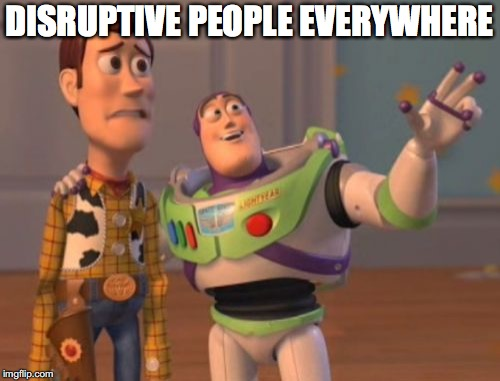 X, X Everywhere Meme | DISRUPTIVE PEOPLE EVERYWHERE | image tagged in memes,x x everywhere | made w/ Imgflip meme maker