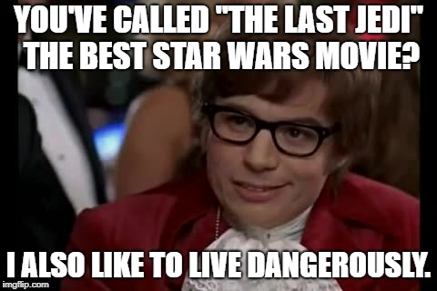 "I Too Like To Live Dangerously Meme | YOU'VE CALLED ""THE LAST JEDI"" THE BEST STAR WARS MOVIE? I ALSO LIKE TO LIVE DANGEROUSLY. 