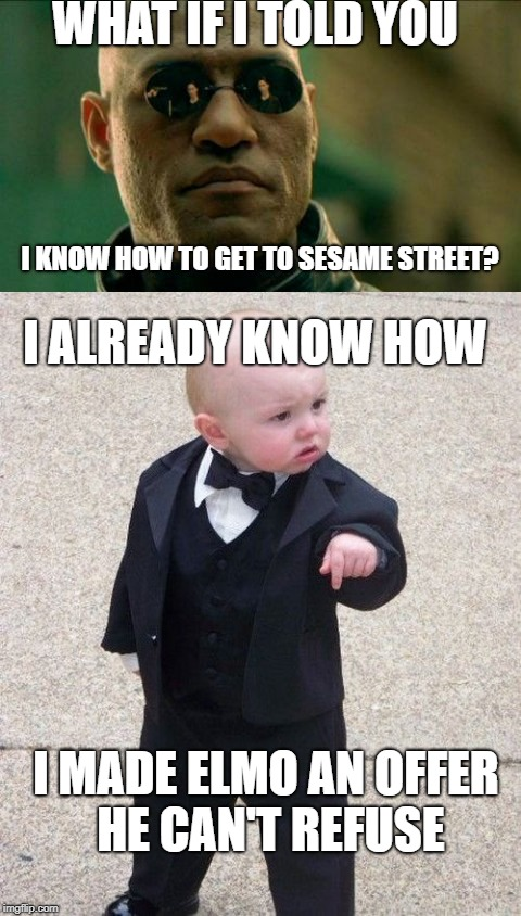 He can't refuse | WHAT IF I TOLD YOU I KNOW HOW TO GET TO SESAME STREET? I ALREADY KNOW HOW I MADE ELMO AN OFFER HE CAN'T REFUSE | image tagged in matrix morpheus,baby godfather | made w/ Imgflip meme maker