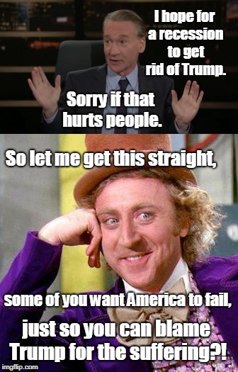 If you think like this you are a scumbag... | I hope for a recession to get rid of Trump. just so you can blame Trump for the suffering?! Sorry if that hurts people. So let me get this s | image tagged in bill maher,scumbag,creepy condescending wonka,trump,memes | made w/ Imgflip meme maker