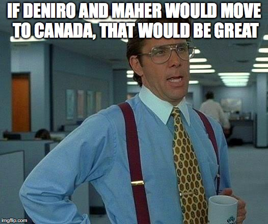 That Would Be Great Meme | IF DENIRO AND MAHER WOULD MOVE TO CANADA, THAT WOULD BE GREAT | image tagged in memes,that would be great | made w/ Imgflip meme maker