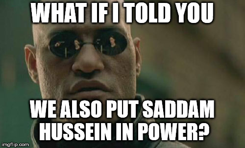 Matrix Morpheus Meme | WHAT IF I TOLD YOU WE ALSO PUT SADDAM HUSSEIN IN POWER? | image tagged in memes,matrix morpheus | made w/ Imgflip meme maker