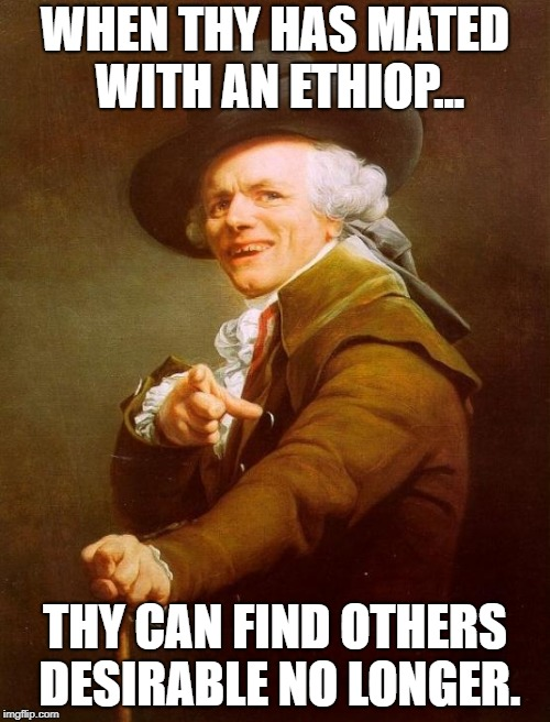 Joseph Ducreux Meme | WHEN THY HAS MATED WITH AN ETHIOP... THY CAN FIND OTHERS DESIRABLE NO LONGER. | image tagged in memes,joseph ducreux | made w/ Imgflip meme maker